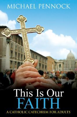 Our Catholic Faith: Living What We Believe Michael Francis Pennock