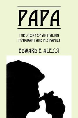 Papa: The Story of an Italian Immigrant and His Family  by  Edward E. Alessi