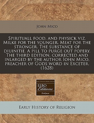 Spirituall food, and physick viz. Milke for the younger. Meat for the stronger. The substance of diuinitie. A pill to purge out popery. The third edition, corrected and inlarged  by  the author Iohn Mico, preacher of Gods word in Exceter. (1628) by John Mico