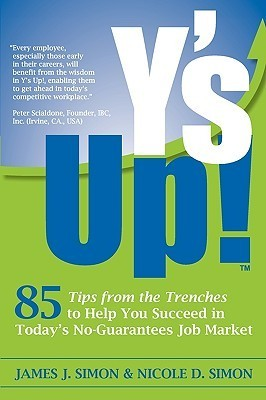Ys Up!: 85 Tips from the Trenches to Help You Succeed in Todays No-Guarantees Job Market  by  James J. Simon
