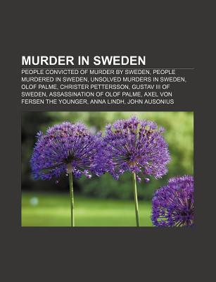 Murder in Sweden: People Convicted of Murder  by  Sweden, People Murdered in Sweden, Unsolved Murders in Sweden, Olof Palme, Christer Pett by Source Wikipedia