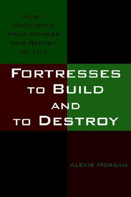 Fortresses to Build and to Destroy: How I Recovered from Fatness and Rebuilt My Life  by  Alexis   Morgan