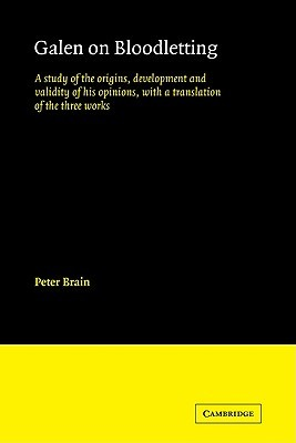 Galen on Bloodletting: A Study of the Origins, Development and Validity of His Opinions, with a Translation of the Three Works Peter Brain