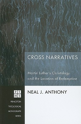 Cross Narratives: Martin Luthers Christology and the Location of Redemption  by  Neal J. Anthony