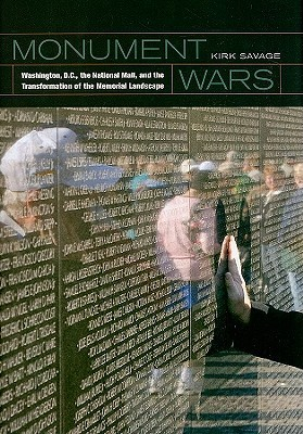 Monument Wars: Washington, D.C.,  the National Mall, and the Transformation of the Memorial Landscape Kirk Savage