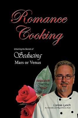Romance Cooking: Unlocking the Secrets of Seducing Mars or Venus  by  Lonnie Lynch