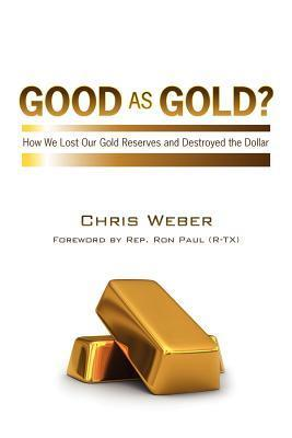 Good as Gold?: How We Lost Our Gold Reserves and Destroyed the Dollar Chris Weber