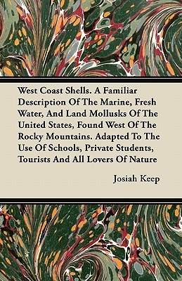 West Coast Shells. a Familiar Description of the Marine, Fresh Water, and Land Mollusks of the United States, Found West of the Rocky Mountains. Adapt  by  Josiah Keep