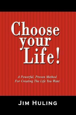 Choose Your Life!: A Powerful, Proven Method for Creating the Life You Want Jim Huling