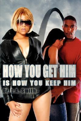 How You Get Him Is How You Keep Him  by  L.A. Smith