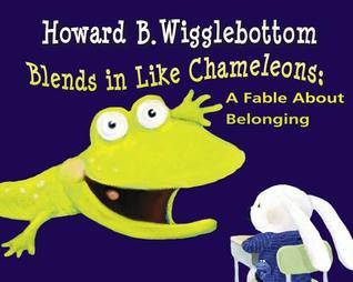 Howard B. Wigglebottom Blends in Like Chameleons: A Fable About Belonging  by  Howard Binkow