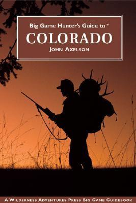 Big Game Hunters Guide to Colorado John Axelson