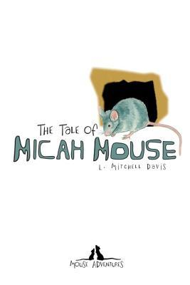 Mouse Adventures: The Tale of Micah Mouse  by  L. Mitchell Davis