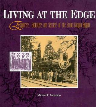 Living at the Edge: Explorers, Exploiters, and Settlers of the Grand Canyon Region Michael F. Anderson