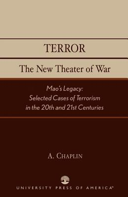 Terror: The New Theater of War: Maos Legacy: Selected Cases of Terrorism in the 20th and 21st Centuries A. Chaplin