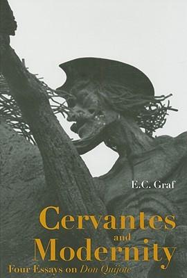 Cervantes and Modernity: Four Essays on Don Quixote  by  E. C. Graf