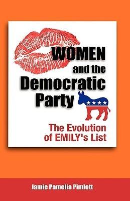 Women and the Democratic Party: The Evolution of Emilys List  by  Jamie Pamelia Pimlott