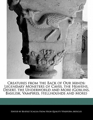 Creatures from the Back of Our Minds: Legendary Monsters of Caves, the Heavens, Desert, the Underworld and More (Goblins, Basilisk, Vampires, Hellhoun  by  Beatriz Scaglia