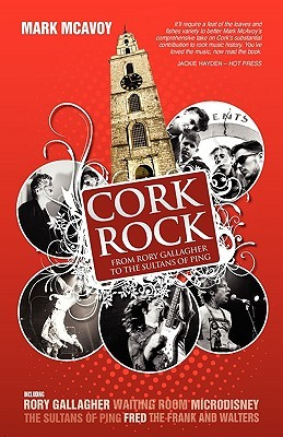 Cork Rock: From Rory Gallagher to the Sultans of Ping  by  Mark McAvoy