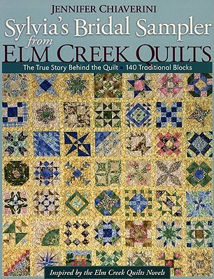 Sylvias Bridal Sampler from Elm Creek Quilts: The True Story Behind the Quilt - 140 Traditional Blocks  by  Jennifer Chiaverini