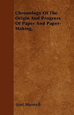 Chronology of the Origin and Progress of Paper and Paper-Making Joel Munsell