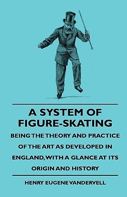 A System of Figure-Skating, Being the Theory and Practice of the Art as Developed in England, with a Glance at Its Origin and History Henry Eugene Vandervell