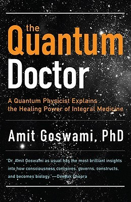 Quantum Doctor: A Quantum Physicist Explains the Healing Power of Integral Medicine Amit Goswami
