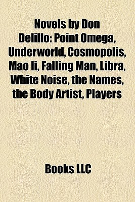 Novels  by  Don Delillo: Point Omega, Underworld, Cosmopolis, Mao Ii, Falling Man, Libra, White Noise, the Names, the Body Artist, Players by Books LLC