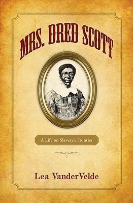Mrs. Dred Scott: A Life on Slaverys Frontier  by  Lea Vandervelde