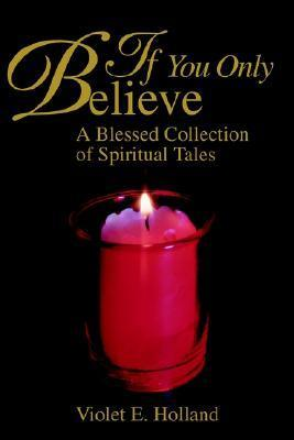 If You Only Believe: A Blessed Collection of Spiritual Tales Violet Holland