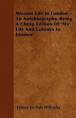 Mission Life in London - An Autobiography, Being a Cheap Edition of my Life and Labours in London  by  James Inches Hillocks