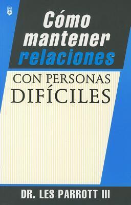 Cómo mantener relaciones con personas difíciles [How to Handle Difficult People] Les Parrott III