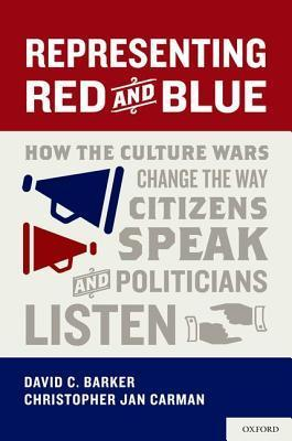 Representing Red and Blue: How the Culture Wars Change the Way Citizens Speak and Politicians Listen David C. Barker