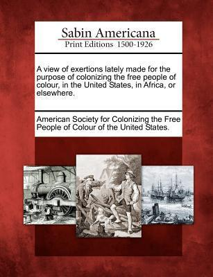 A View of Exertions Lately Made for the Purpose of Colonizing the Free People of Colour, in the United States, in Africa, or Elsewhere. American Society For Colonizing The Free