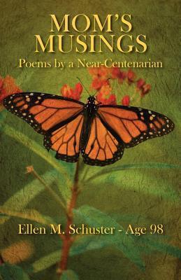 Moms Musings: Poems  by  a Near Centenarian by Ellen M. Schuster