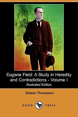 Eugene Field: A Study in Heredity and Contradictions - Volume I  by  Slason Thompson