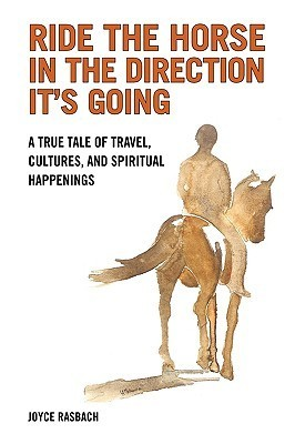 Ride the Horse in the Direction Its Going: A True Tale of Travel, Cultures, and Spiritual Hapenings  by  Joyce Rasbach