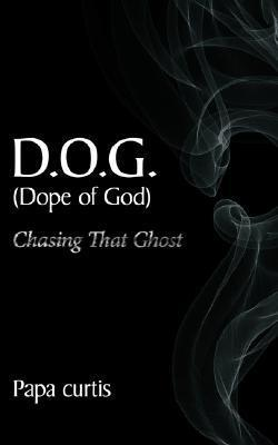 D.O.G. (Dope of God Chasing That Ghost  by  Papa Curtis
