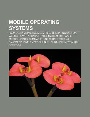 Mobile Operating Systems: Palm OS, Symbian, Maemo, Mobile Operating System, Webos, PlayStation Portable System Software, Meego, Linaro  by  Source Wikipedia