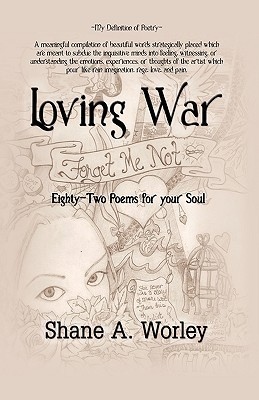 Loving War: Eighty-Two Poems for Your Soul Shane A. Worley