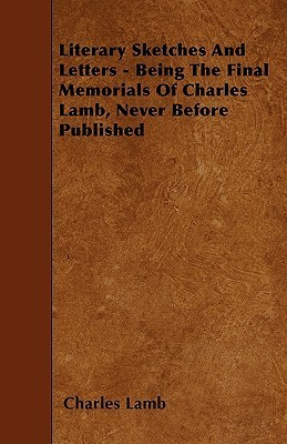 Literary Sketches and Letters - Being the Final Memorials of Charles Lamb, Never Before Published Charles Lamb
