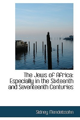 The Jews of Africa: Especially in the Sixteenth and Seventeenth Centuries Sidney Mendelssohn