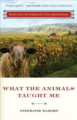 What the Animals Taught Me: Stories of Love and Healing from a Farm Animal Sanctuary Stephanie Marohn