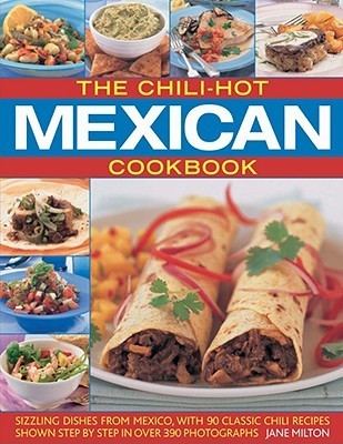 The Chili-Hot Mexican Cookbook: Sizzling Dishes from Mexico, with 90 Classic Chili Recipes Shown Step  by  Step in Over 390 Photographs by Jane Milton