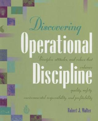 Discovering Operational Discipline: Principles, Attitudes, and Values That Enhance Quality, Safety, Environmental Responsibility, and Profitability Robert Walter