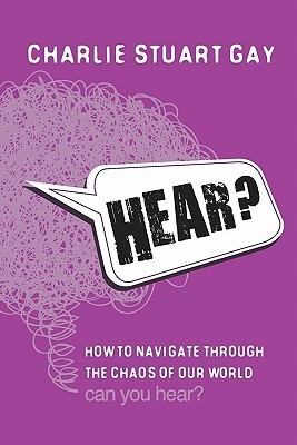 Hear?: How to Navigate Through the Chaos of Our World. Can You Hear? Charlie Stuart Gay