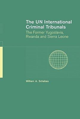 The UN International Criminal Tribunals: The Former Yugoslavia, Rwanda and Sierra Leone  by  William A. Schabas