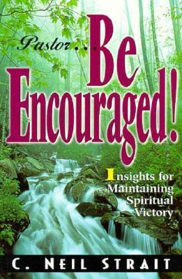 Pastor...Be Encouraged!: Insights for Maintaining Spiritual Victory C. Neil Strait