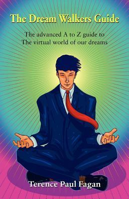 The Dream Walkers Guide - The Advanced A-Z Guide to the Virtual World of Our Dreams Terence Paul Fagan