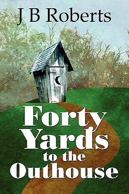 Forty Yards to the Outhouse  by  J.B. Roberts